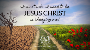 I'm not who I used to be. Jesus Christ is changing me!